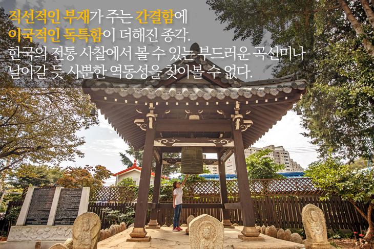 직선적인 부재가 주는 간결함에 이국적인 독특함이 더해진 종각. 한국의 전통 사찰에서 볼 수 있는 부드러운 곡선미나 날아갈 듯 사뿐한 역동성을 찾아볼 수 없다.