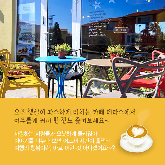오후 햇살이 따스하게 비치는 카페 테라스에서 여유롭게 커피 한 잔도 즐겨보세요~ 사랑하는 사람들과 오붓하게 둘러앉아 이야기를 나누다 보면 어느새 시간이 훌쩍~여행의 행복이란, 바로 이런 것 아니겠어요~?