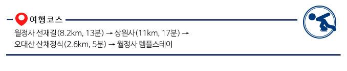 월정사 선재길(8.2km, 13분) → 상원사(11km, 17분) → 오대산 산채정식(2.6km, 5분) → 월정사 템플스테이