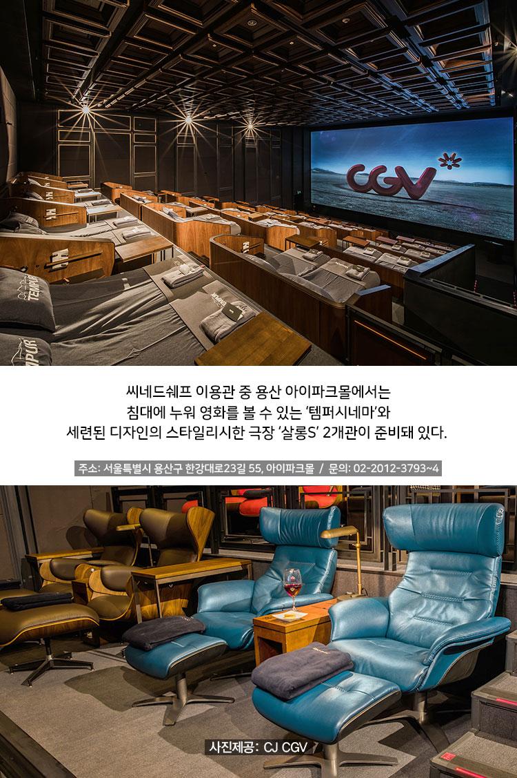 씨네드쉐프 이용관 중 용산 아이파크몰에서는 침대에 누워 영화를 볼 수 있는 '템퍼시네마'와 세련된 디자인의 스타일리시한 극장 '살롱S' 2개관이 준비돼 있다.