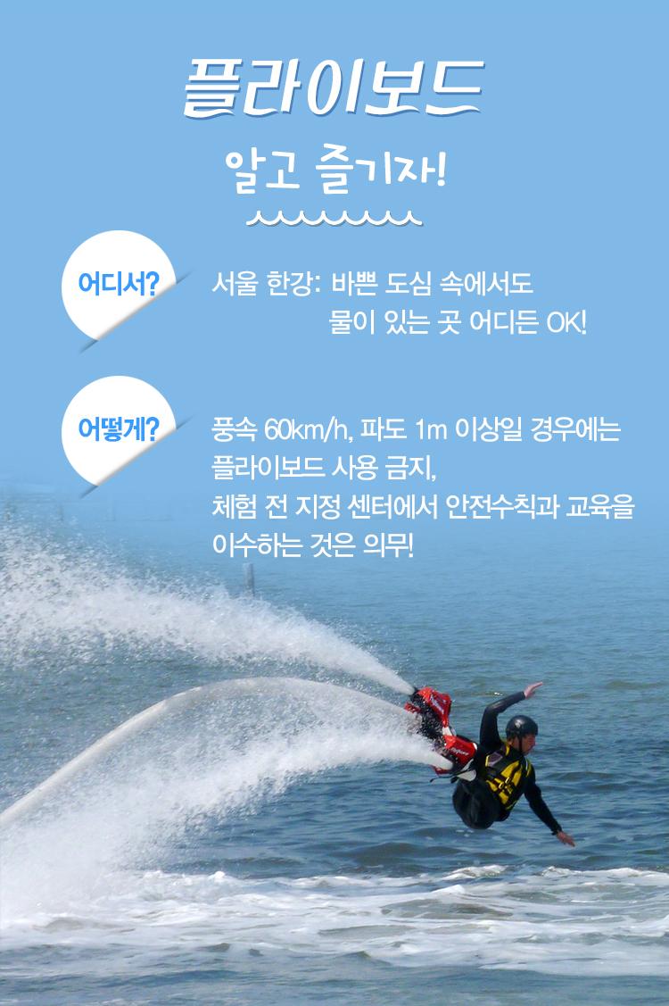 플라이보드 알고 즐기자! 어디서? 서울 한강: 바쁜 도심 속에서도 물이 있는 곳 어디든 OK! 어떻게? 풍속 60km/h, 파도 1m 이상일 경우에는 플라이보드 사용 금지, 체험 전 지정 센터에서 안전수칙과 교육을 이수하는 것은 의무!