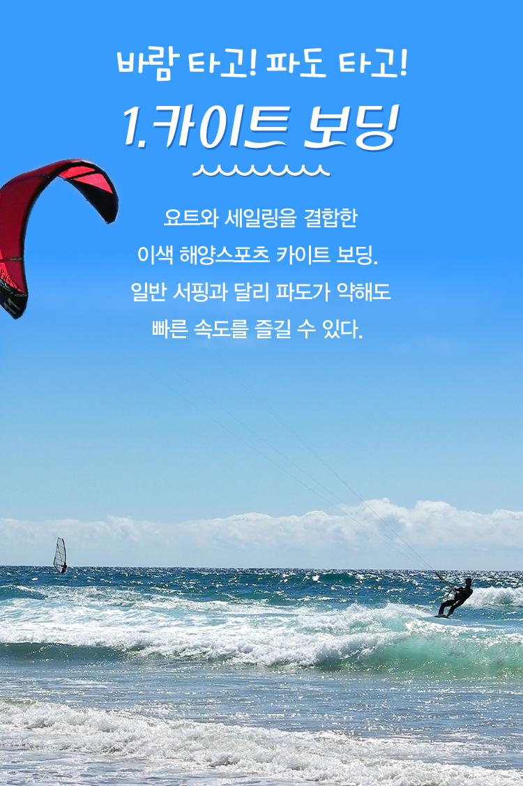 바람 타고! 파도 타고! 1. 카이트 보딩. 요트와 세일링을 결합한 이색 해양스포츠 카이트 보딩. 일반 서핑과 달리 파도가 약해도 빠른 속도를 즐길 수 있다.