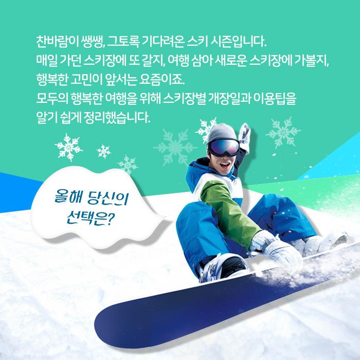 찬바람이 쌩쌩, 그토록 기다려온 스키 시즌입니다. 매일 가던 스키장에 또 갈지, 여행 삼아 새로운 스키장에 가볼지, 행복한 고민이 앞서는 요즘이죠. 모두의 행복한 여행을 위해 스키장별 개장일과 이용팁을 알기 쉽게 정리했습니다. 올해 당신의 선택은?