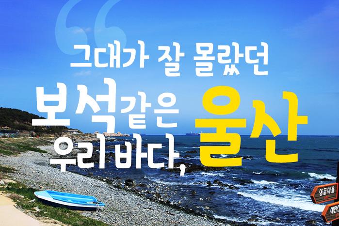 [여행 카드] 그대가 잘 몰랐던 보석같은 우리바다, 울산