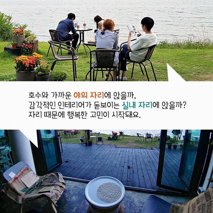 호수와 가까운 야외 자리에 앉을까, 감각적인 인테리어가 돋보이는 실내 자리에 앉을까? 자리 때문에 행복한 고민이 시작돼요.