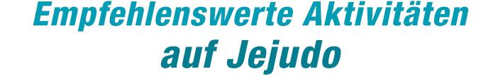 Empfehlenswerte Aktivitäten auf Jejudo