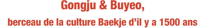 Gongju & Buyeo, berceau de la culture Baekje d'il y a 1500 ans