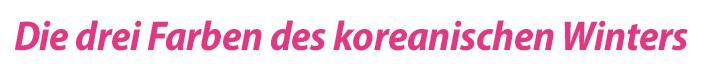 Die drei Farben des koreanischen Winters