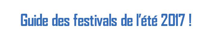 Guide des festivals de l'été 2017 !