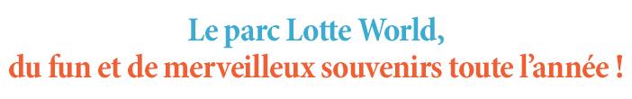 Le parc Lotte World, du fun et de merveilleux souvenirs toute l'année !