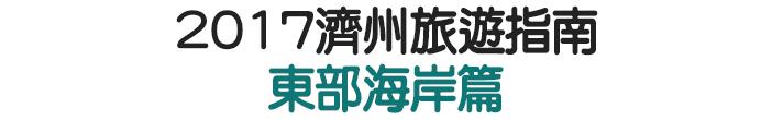 2017濟州旅遊指南 東部海岸篇