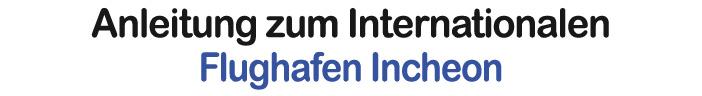Anleitung zum Internationalen Flughafen Incheon