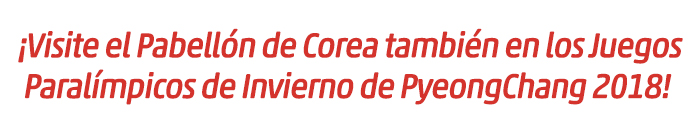 ¡Visite el Pabellón de Corea también en los Juegos Paralímpicos de Invierno de PyeongChang 2018!