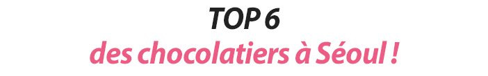 TOP 6 des chocolatiers à Séoul !