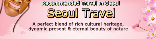 Recommended Travel in Seoul >Seoul TravelA perfect blend of rich cultural heritage, dynamic present & eternal beauty of nature