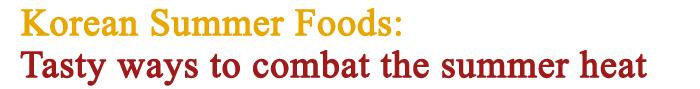 Korean Summer Foods, Tasty ways to combat the summer heat