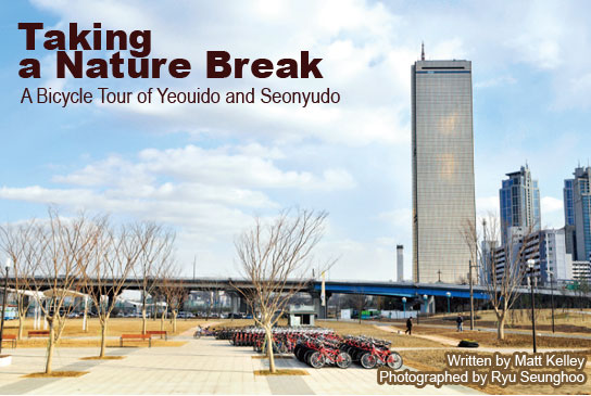 Taking a Nature Break A Bicycle Tour of Yeouido and Seonyudo Written by Matt Kelley Photographed by Ryu Seunghoo