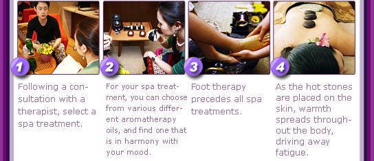 1. Following a consultation with a therapist, select a spa treatment. 2. For your spa treatment, you can choose from various different aromatherapy oils, and find one that is in harmony with your mood. 3. Foot therapy precedes all spa treatments.  4. As the hot stones are placed on the skin, warmth spreads throughout the body, driving away fatigue.