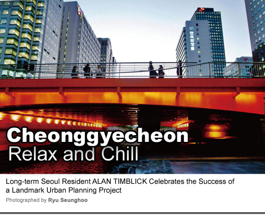 Cheonggyecheon Relax and Chill Long-term Seoul Resident ALAN TIMBLICK Celebrates the Success of a Landmark Urban Planning Project Photographed by Ryu Seunghoo