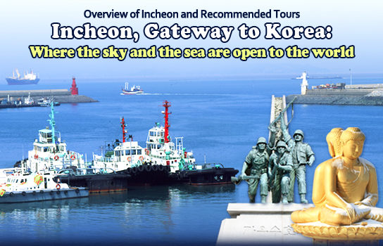 Overview of Incheon and Recommended tours Incheon, Gateway to Korea : Where the sky and the sea are open to the world