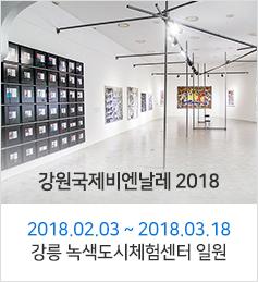강원국제비엔날레 2018 - 2018.02.03 ~ 2018.03.18 강릉 녹색도시체험센터 일원