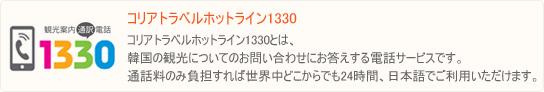 観光案内電話1330とは、韓国の観光についてのお問い合わせにお答えする電話サービスです。通話料のみ負担すれば世界中どこからでも24時間、日本語でご利用いただけます。