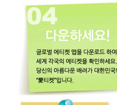 4 다운하세요. 글로벌 에티켓 앱을 다운로드 하여 세계 각국의 에티켓을 확인하세요. 당신의 아름다운 배려가 대한민국의 愛티켓입니다.