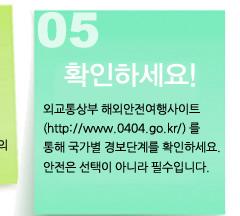 5 확인하세요. 외교통상부 해외안전여행 사이트(http://www.0404.go.kr/)를 통해 국가별 경보단계를 확인하세요. 안전은 선택이 아니라 필수입니다.
