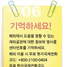 6 기억하세요. 해외에서 위급 시 도움을 청할 수 있는 재외공관에 대한 정보와 영사콜센터 번호를 기억하세요. (해외 이용 시 무료연결 : 현지국제전화코드 +800-2100-0404 / 유료연결 : 현지국제전화코드 +822-3210-0404)