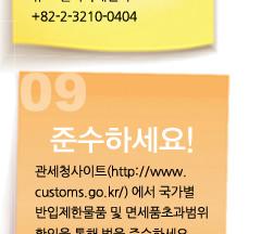 9 준수하세요. 관세청사이트(http://www.customs.go.kr/)에서 국가별 반입제한물품 및 면세품초과범위 확인을 통해 법을 준수하세요.