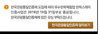 한국관광품질인증제 도입에 따라 우수한옥체험업 한옥스테이 인증사업은 2018년 10월 31일부로 종료됩니다. 한국관광품질인증제에 많은 관심 부탁드립니다.