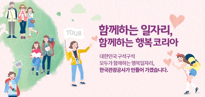 함께하는 일자리,함께하는 행복 코리아. 대한민국 구석구석 모두가 함께하는 행복일자리, 한국관광공사가 만들어 가겠습니다.