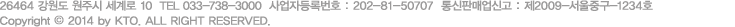 220-170 강원도 원주시 세계로 10   TEL : 033-738-3000   사업자등록번호 : 202-81-50707   통신판매업신고 : 제 2009-서울중구-1234호   Copyright©2007-2012 by KTO. ALL RIGHT RESERVED