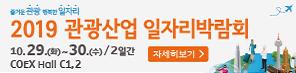 즐거운 관광 행복한 일자리 2019 관광산업 일자리박람회 10.29.(화)~30.(수)/2일간 COEX Hall C1,2 자세히보기