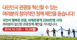 대한민국 관광을 혁신할 수 있는 여러분의 창의적인 정책 제안을 듣습니다! 국민이 행복한 관광, 왜래관광객 2000만명 시대 여러분의 참신한 관광정책 제안을 기다립니다. 2014.10.1(수) ~ 10.20(월)