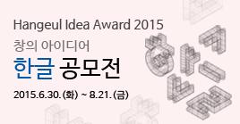 Hangeul Idea Award 2015 창의 아이디어 한글 공모전 2015.6.30.(화) ~ 8.21.(금)