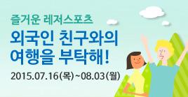 즐거운 레저스포츠 외국인 친구와의 여행을 부탁해! 2015.07.16(목)~08.03(월)