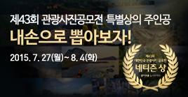 제43회 관광사진 공모전 특별상의 주인공 내손으로 뽑아보자! 2015. 7.27(월) ~ 8. 4(화)