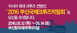 아시아 최대 크루즈 컨벤션, '2016 부산국제크루즈박람회'로 당신을 초대합니다. 2016.05.12(목)~05.14(토) 부산항국제여객터미널