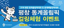 2018 평창 동계올림픽대회 및 동계패럴림픽대회 평창 동계올림픽 컬링체험 이벤트 이벤트기간 2017.12.8/9/10/16/17(5일간) 12:00~16:00