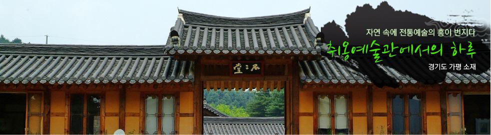 자연속에 전통예술의 흥이 번지다..취옹예술관에서의 하루.경기도 가평소재