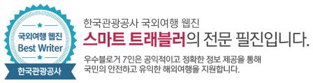 국외여행 웹진 Best Writer_한국관광공사 : 한국관광공사의 국외여행 웹진 스마트 트래블러의 전문 필진입니다. 우수 블러거 7인은 공익적이고 정확한 정보 제공을 통해 국민의 안전하고 유익한 해외여행을 지원합니다.